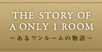 THE STORY OF AN ONLY 1 ROOM~あるone roomの物語~
